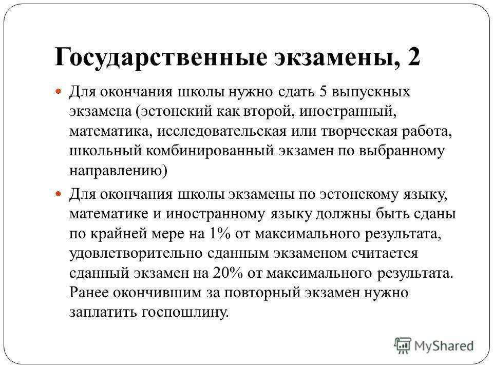 Государственные экзамены, 2 Для окончания школы нужно сдать 5 выпускных экзамена (эстонский как второй, иностранный, математика, исследовательская или творческая работа, школьный комбинированный экзамен по выбранному направлению) Для окончания школы