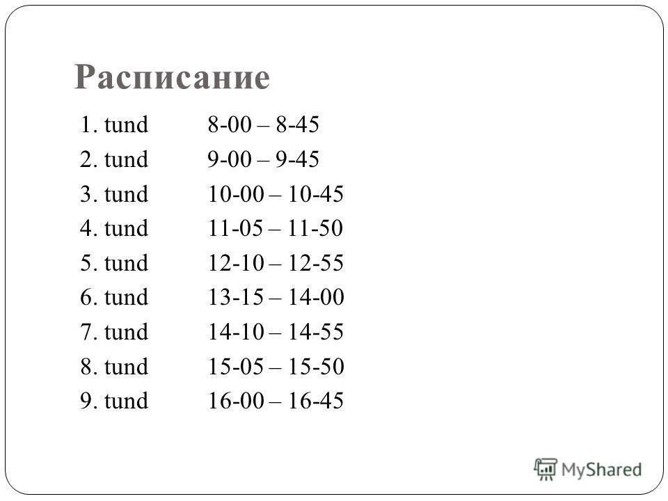Расписание 1. tund8-00 – 8-45 2. tund9-00 – 9-45 3. tund10-00 – 10-45 4. tund11-05 – 11-50 5. tund12-10 – 12-55 6. tund13-15 – 14-00 7. tund14-10 – 14-55 8. tund15-05 – 15-50 9. tund16-00 – 16-45