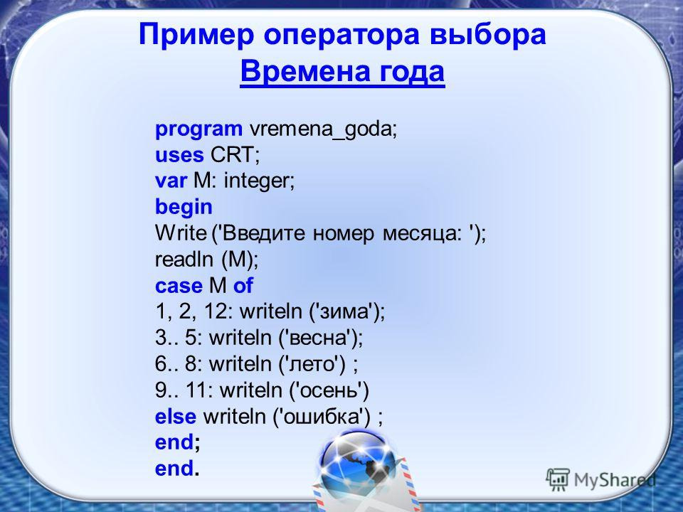 program vremena_goda; uses CRT; var M: integer; begin Write ('Введите номер месяца: '); readln (M); case M of 1, 2, 12: writeln ('зима'); 3.. 5: writeln ('весна'); 6.. 8: writeln ('лето') ; 9.. 11: writeln ('осень') else writeln ('ошибка') ; end; end