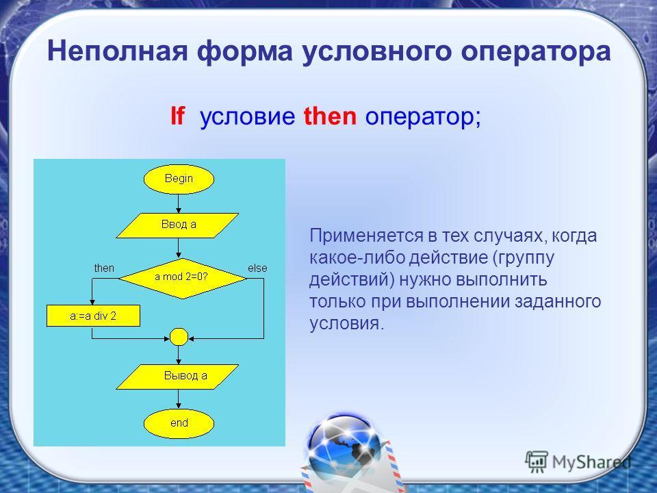 If условие then оператор; Применяется в тех случаях, когда какое-либо действие (группу действий) нужно выполнить только при выполнении заданного условия.