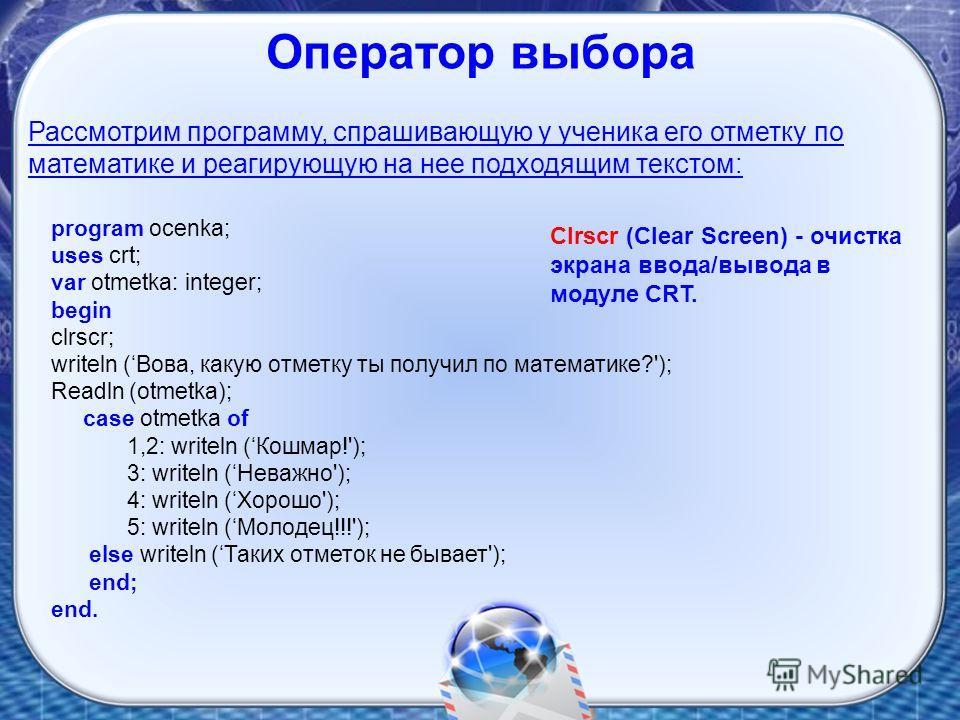 program ocenka; uses crt; var otmetka: integer; begin clrscr; writeln (Вова, какую отметку ты получил по математике?'); Readln (otmetka); case otmetka of 1,2: writeln (Кошмар!'); 3: writeln (Неважно'); 4: writeln (Хорошо'); 5: writeln (Молодец!!!');