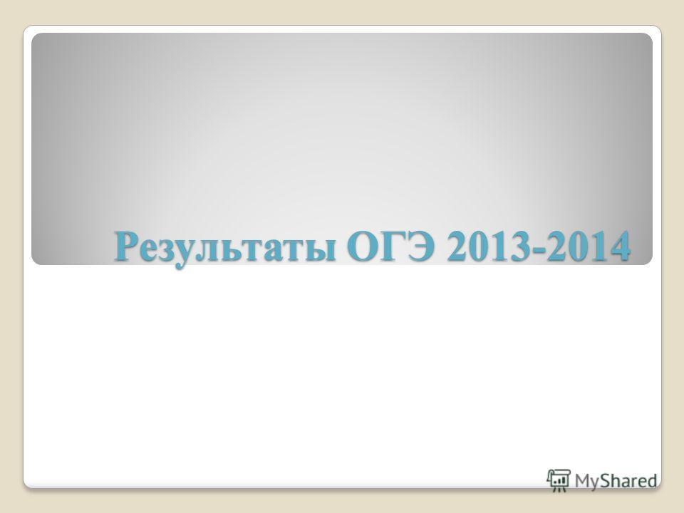 Результаты ОГЭ 2013-2014 Результаты ОГЭ 2013-2014