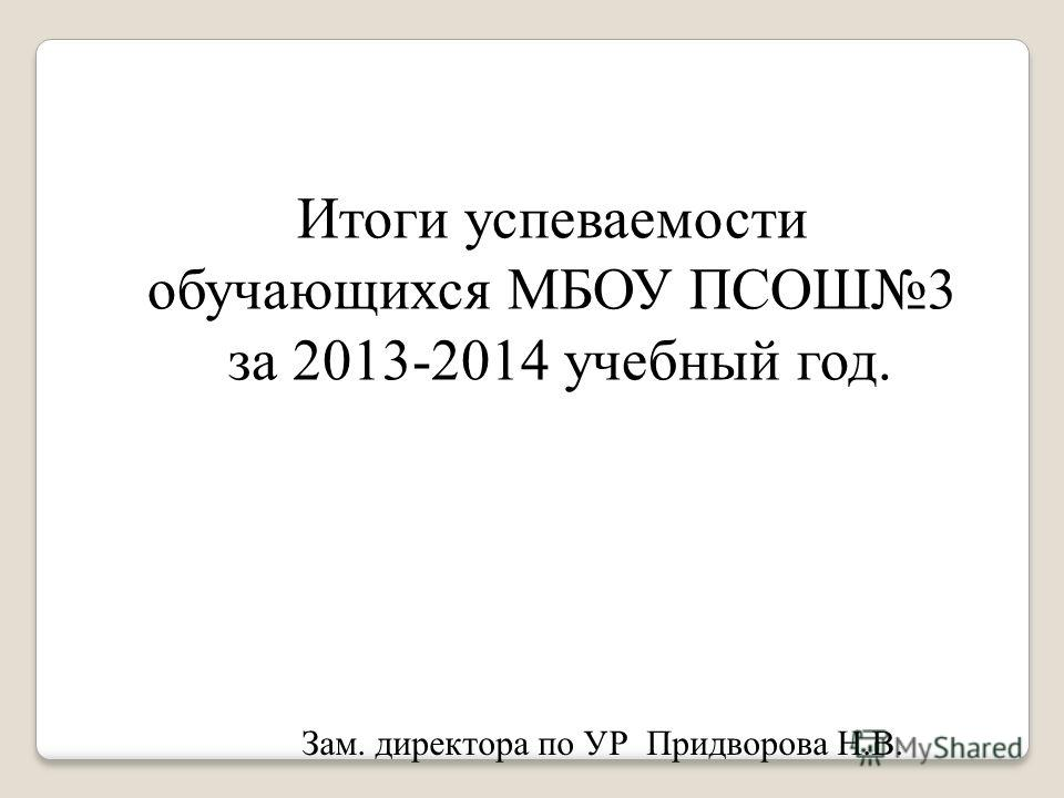 Итоги успеваемости обучающихся МБОУ ПСОШ3 за 2013-2014 учебный год. Зам. директора по УР Придворова Н.В.