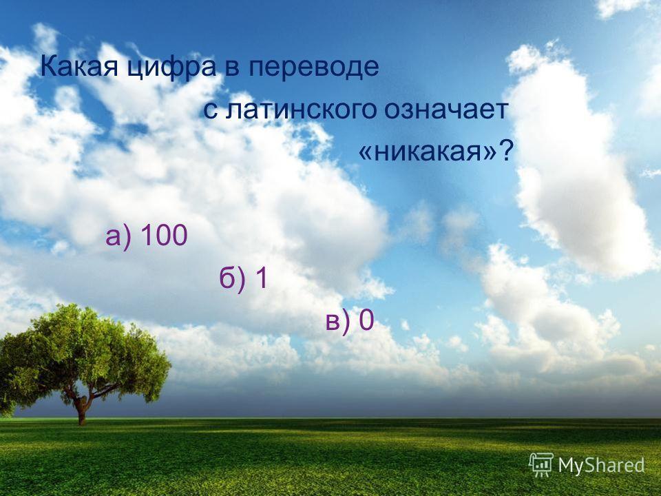Какая цифра в переводе с латинского означает «никакая»? а) 100 б) 1 в) 0