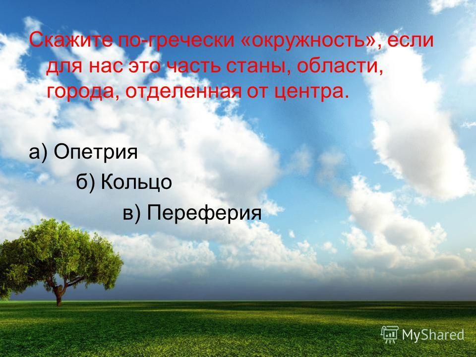 Скажите по-гречески «окружность», если для нас это часть станы, области, города, отделенная от центра. а) Опетария б) Кольцо в) Перефеария