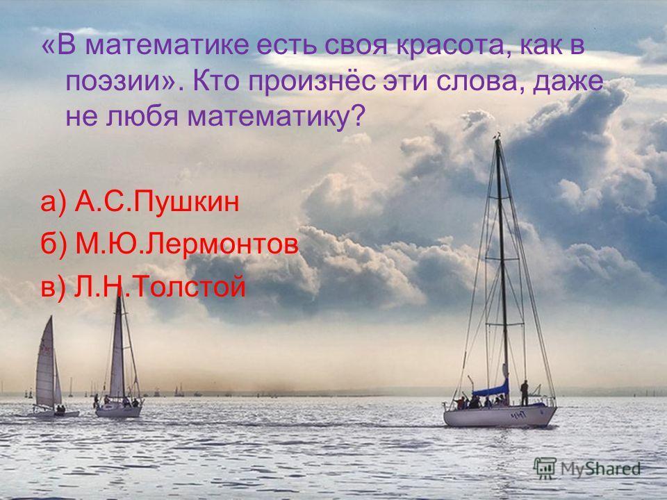 «В математике есть своя красота, как в поэзии». Кто произнёс эти слова, даже не любя математику? а) А.С.Пушкин б) М.Ю.Лермонтов в) Л.Н.Толстой