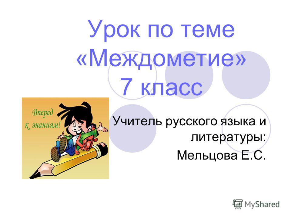 Урок по теме «Междометие» 7 класс Учитель русского языка и литературы: Мельцова Е.С.