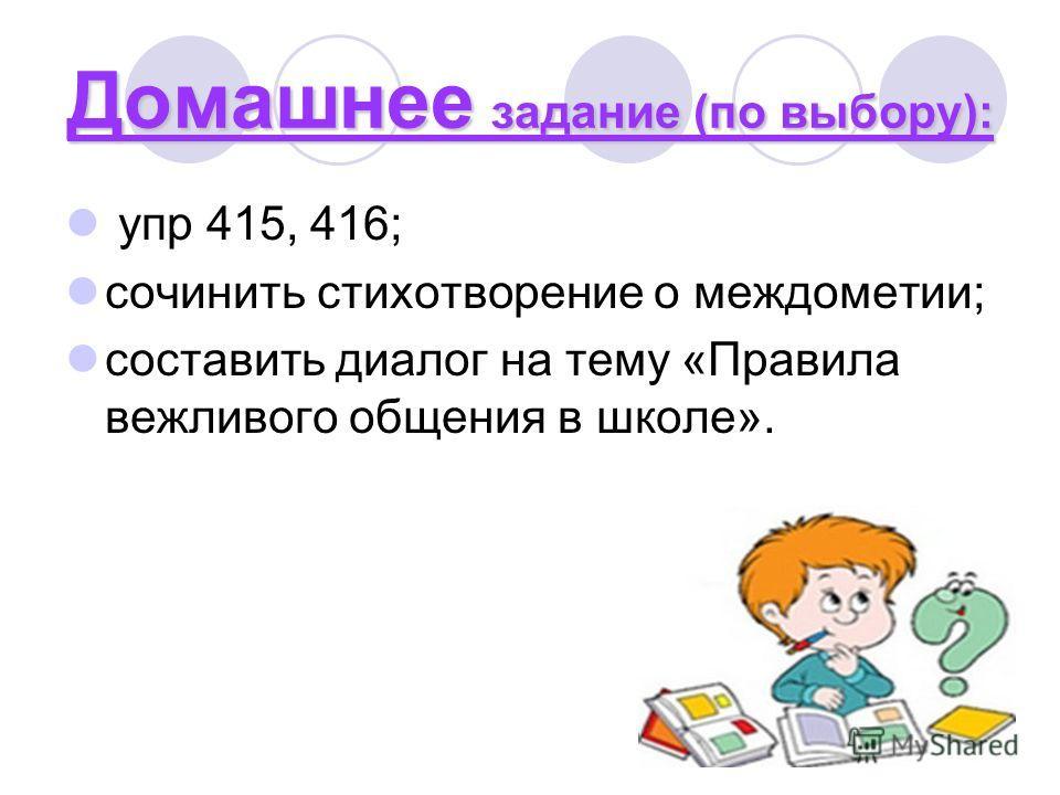 Домашнее задание (по выбору): упр 415, 416; сочинить стихотворение о междометии; составить диалог на тему «Правила вежливого общения в школе».