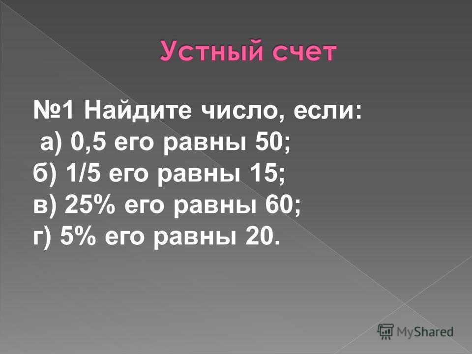 1 Найдите число, если: а) 0,5 его равны 50; б) 1/5 его равны 15; в) 25% его равны 60; г) 5% его равны 20.