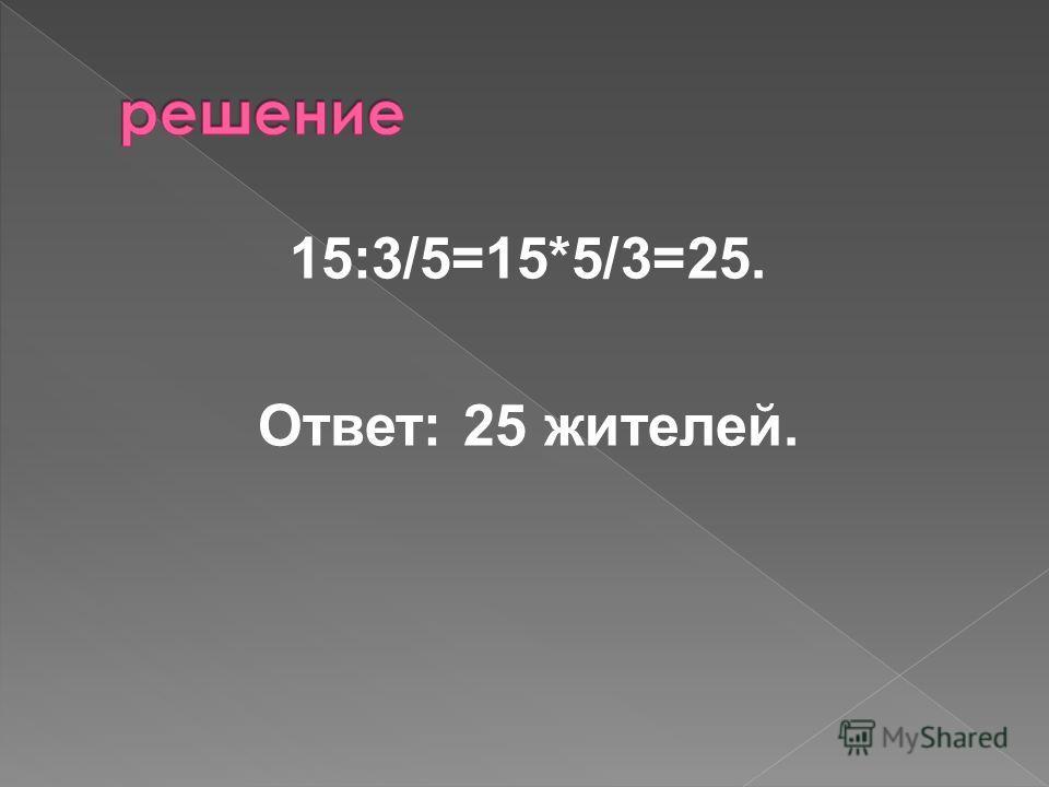 15:3/5=15*5/3=25. Ответ: 25 жителей.