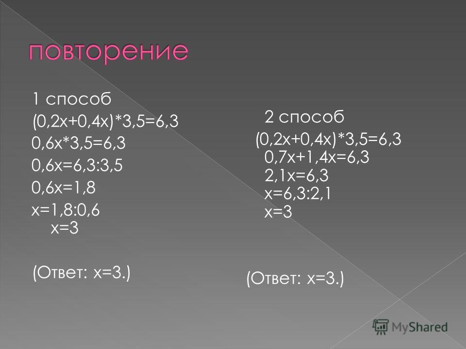 1 способ (0,2 х+0,4 х)*3,5=6,3 0,6 х*3,5=6,3 0,6 х=6,3:3,5 0,6 х=1,8 х=1,8:0,6 х=3 (Ответ: х=3.) 2 способ (0,2 х+0,4 х)*3,5=6,3 0,7 х+1,4 х=6,3 2,1 х=6,3 х=6,3:2,1 х=3 (Ответ: х=3.)