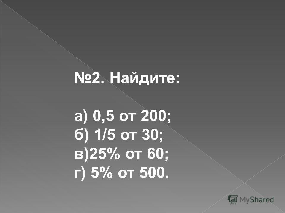 2. Найдите: а) 0,5 от 200; б) 1/5 от 30; в)25% от 60; г) 5% от 500.