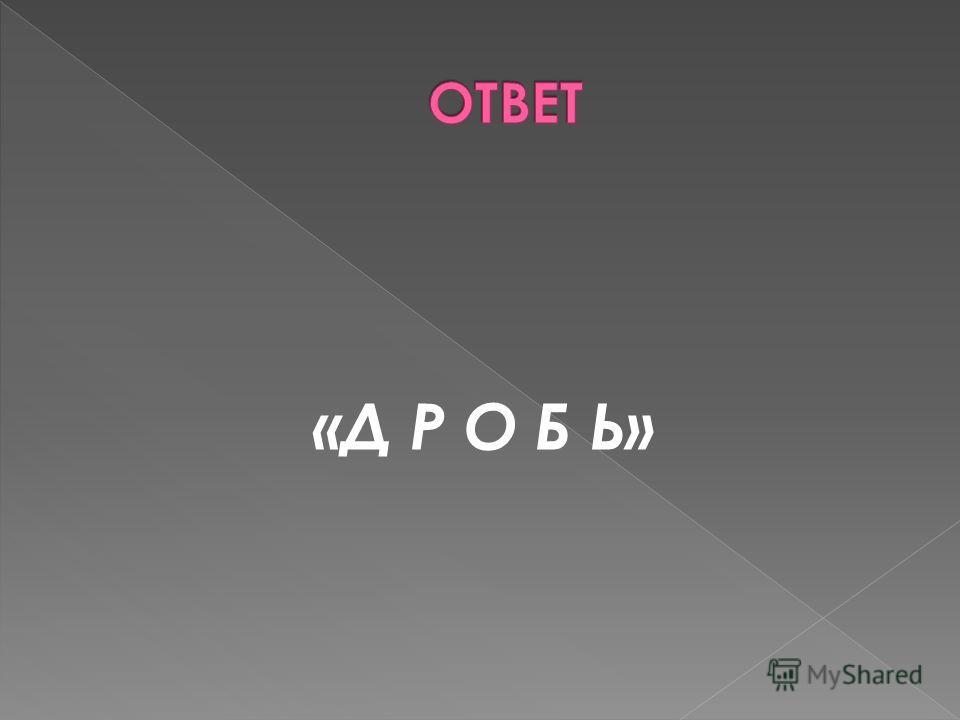 «Д Р О Б Ь»