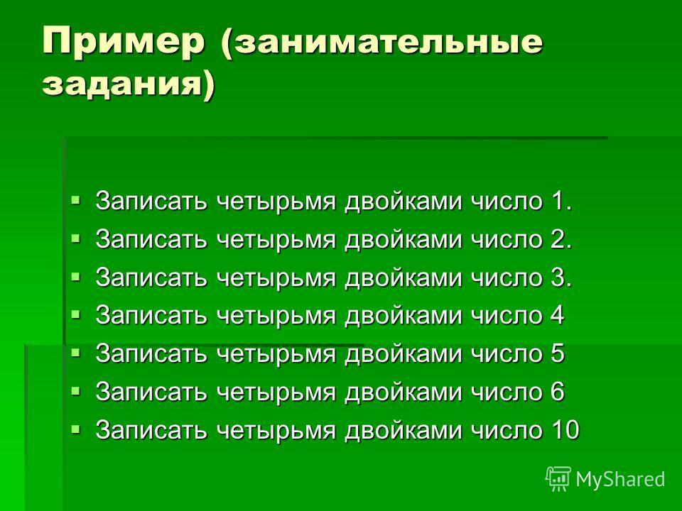 Пример (занимательные задания) Записать четырьмя двойками число 1. Записать четырьмя двойками число 1. Записать четырьмя двойками число 2. Записать четырьмя двойками число 2. Записать четырьмя двойками число 3. Записать четырьмя двойками число 3. Зап