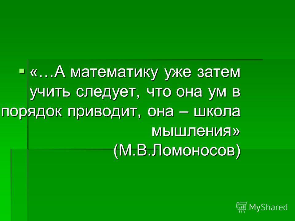 «…А математику уже затем учить следует, что она ум в порядок приводит, она – школа мышления» (М.В.Ломоносов) «…А математику уже затем учить следует, что она ум в порядок приводит, она – школа мышления» (М.В.Ломоносов)