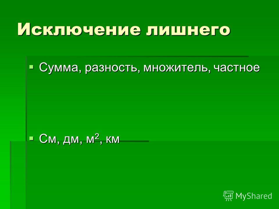 Исключение лишнего Сумма, разность, множитель, частное Сумма, разность, множитель, частное См, дм, м 2, км См, дм, м 2, км