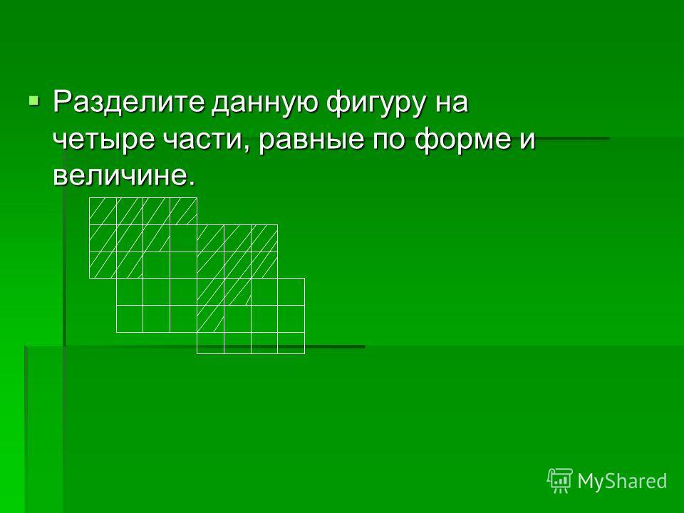 Разделите данную фигуру на четыре части, равные по форме и величине. Разделите данную фигуру на четыре части, равные по форме и величине.