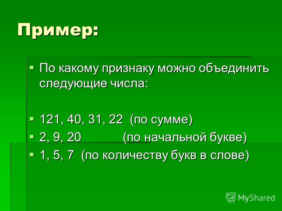 Пример: По какому признаку можно объединить следующие числа: По какому признаку можно объединить следующие числа: 121, 40, 31, 22 (по сумме) 121, 40, 31, 22 (по сумме) 2, 9, 20 (по начальной букве) 2, 9, 20 (по начальной букве) 1, 5, 7 (по количеству
