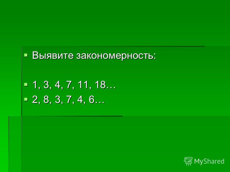 Выявите закономерность: Выявите закономерность: 1, 3, 4, 7, 11, 18… 1, 3, 4, 7, 11, 18… 2, 8, 3, 7, 4, 6… 2, 8, 3, 7, 4, 6…