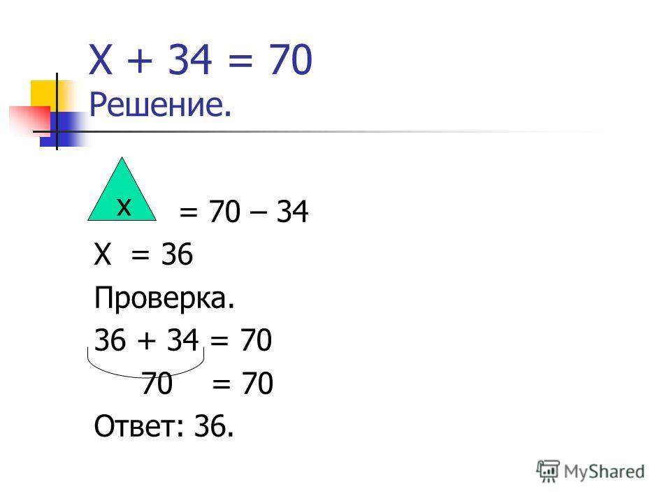 Х + 34 = 70 Решение. = 70 – 34 Х = 36 Проверка. 36 + 34 = 70 70 = 70 Ответ: 36. х