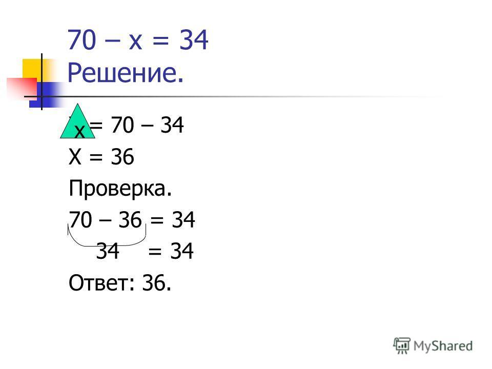 70 – х = 34 Решение. Х = 70 – 34 Х = 36 Проверка. 70 – 36 = 34 34 = 34 Ответ: 36. х