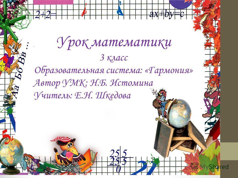 Урок математики 3 класс Образовательная система: «Гармония» Автор УМК: Н.Б. Истомина Учитель: Е.Н. Шкедова