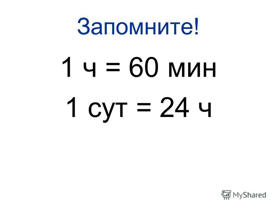Запомните! 1 ч = 60 мин 1 сут = 24 ч
