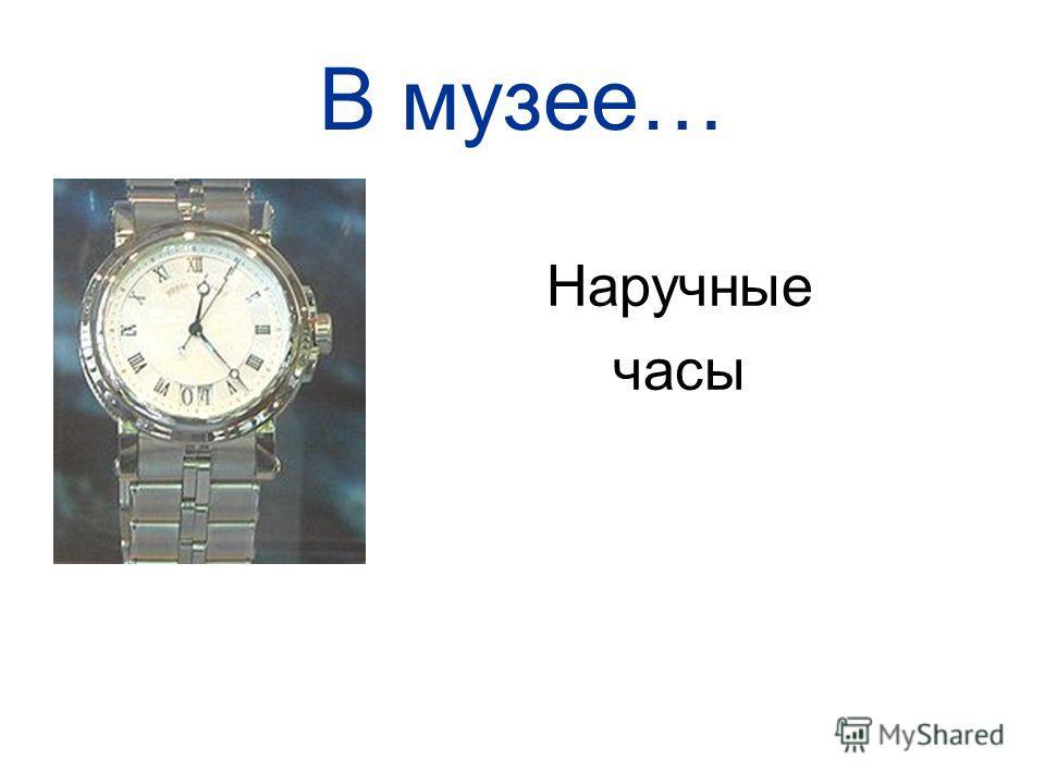 В музее… Наручные часы