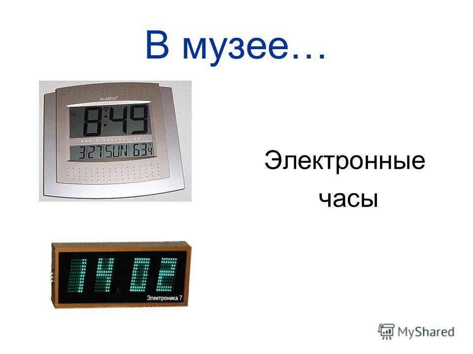 В музее… Электронные часы