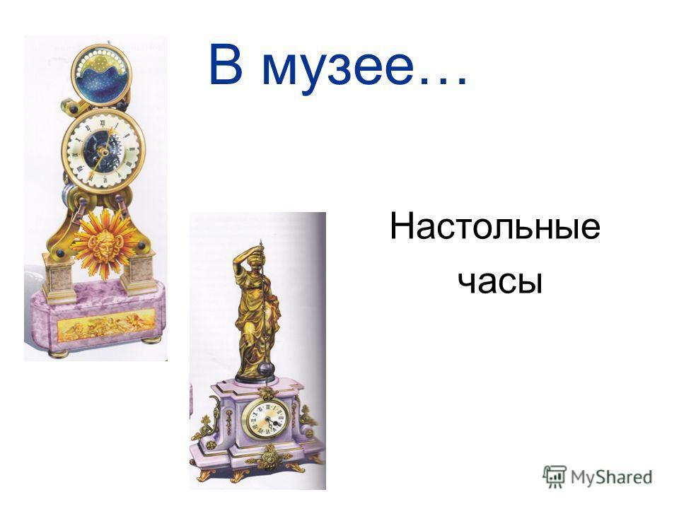 В музее… Настольные часы