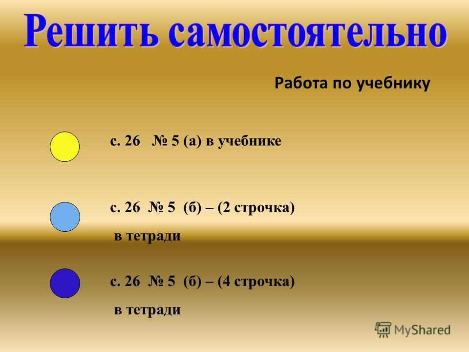 Работа по учебнику с. 26 5 (а) в учебнике с. 26 5 (б) – (2 строчка) в тетради с. 26 5 (б) – (4 строчка) в тетради