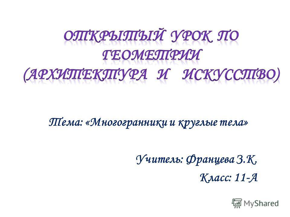 Тема: «Многогранники и круглые тела» Учитель: Францева З.К. Класс: 11-А
