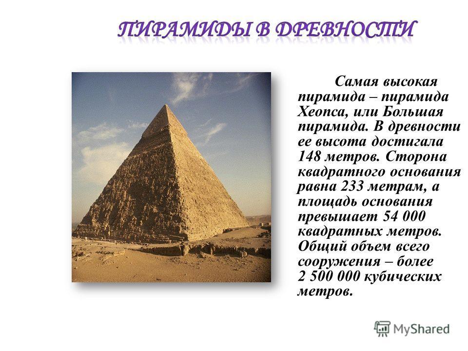 Самая высокая пирамида – пирамида Хеопса, или Большая пирамида. В древности ее высота достигала 148 метров. Сторона квадратного основания равна 233 метрам, а площадь основания превышает 54 000 квадратных метров. Общий объем всего сооружения – более 2