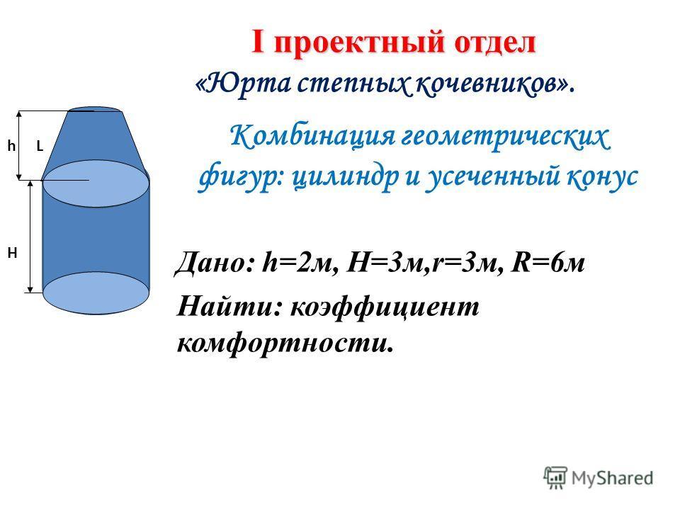 Комбинация геометрических фигур: цилиндр и усеченный конус Дано: h=2 м, H=3 м,r=3 м, R=6 м Найти: коэффициент комфортности. L I проектный отдел «Юрта степных кочевников». h H