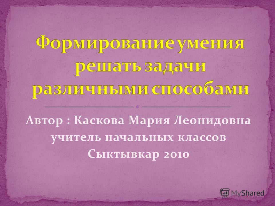 Автор : Каскова Мария Леонидовна учитель начальных классов Сыктывкар 2010
