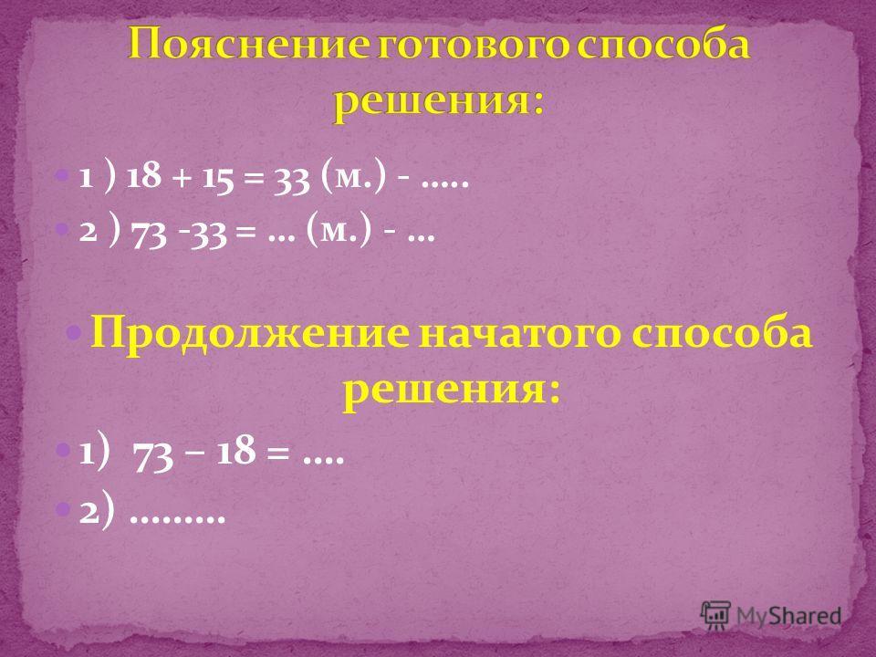 1 ) 18 + 15 = 33 (м.) - ….. 2 ) 73 -33 = … (м.) - … Продолжение начатого способа решения: 1) 73 – 18 = …. 2) ………
