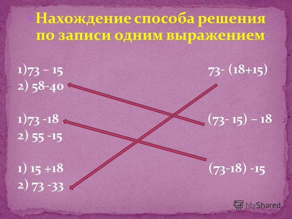 Нахождение способа решения по записи одним выражением 1)73 – 15 73- (18+15) 2) 58-40 1)73 -18 (73- 15) – 18 2) 55 -15 1) 15 +18 (73-18) -15 2) 73 -33