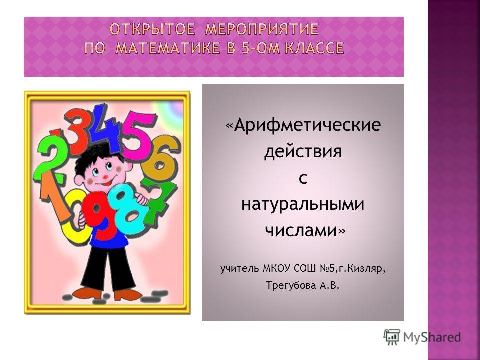«Арифметические действия с натуральными числами» учитель МКОУ СОШ 5,г.Кизляр, Трегубова А.В.