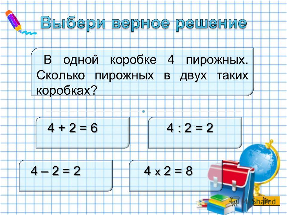 В одной коробке 4 пирожных. Сколько пирожных в двух таких коробках? 4 + 2 = 6 4 + 2 = 6 4 : 2 = 2 4 – 2 = 2 4 – 2 = 2 4 х 2 = 8