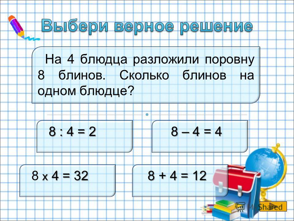 На 4 блюдца разложили поровну 8 блинов. Сколько блинов на одном блюдце? 8 : 4 = 2 8 : 4 = 2 8 – 4 = 4 х 4 = 32 8 х 4 = 32 8 + 4 = 12