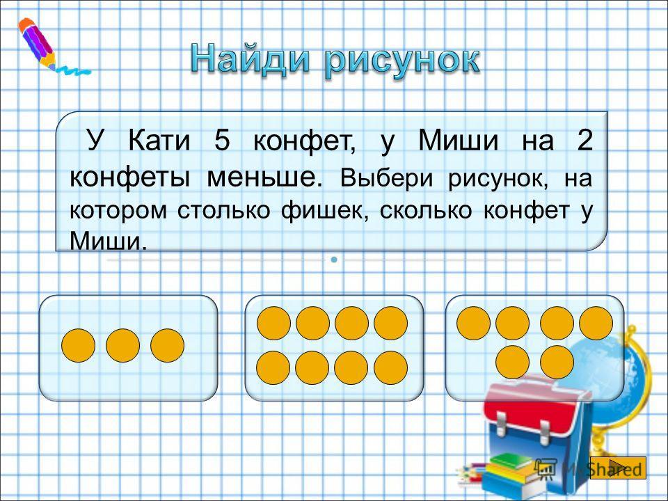 У Кати 5 конфет, у Миши на 2 конфеты меньше. Выбери рисунок, на котором столько фишек, сколько конфет у Миши.