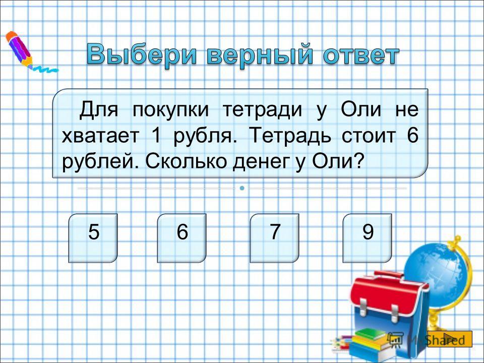 Для покупки тетради у Оли не хватает 1 рубля. Тетрадь стоит 6 рублей. Сколько денег у Оли? 5 6 7 9