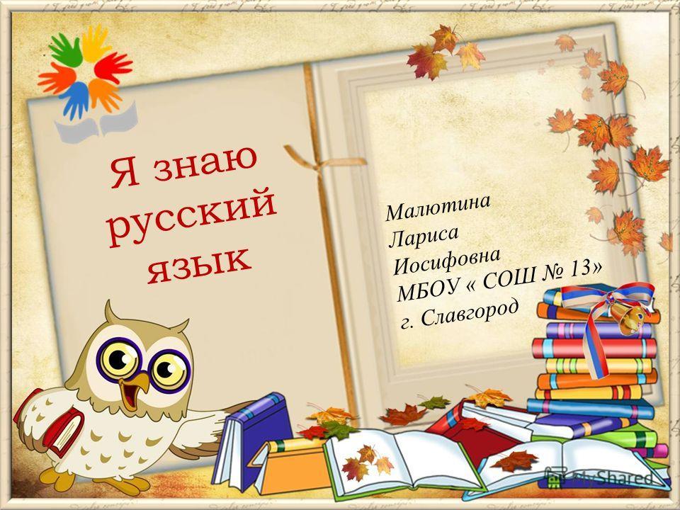 Малютина Лариса Иосифовна МБОУ « СОШ 13» г. Славгород Я знаю русский язык