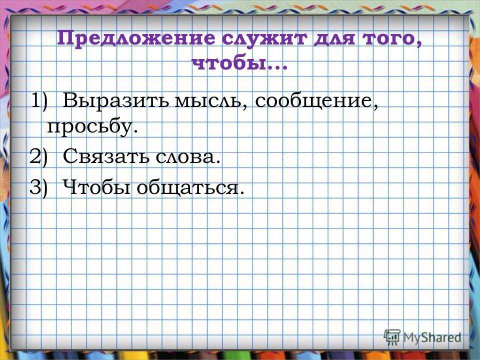 Предложение служит для того, чтобы... 1) Выразить мысль, сообщение, просьбу. 2) Связать слова. 3) Чтобы общаться.