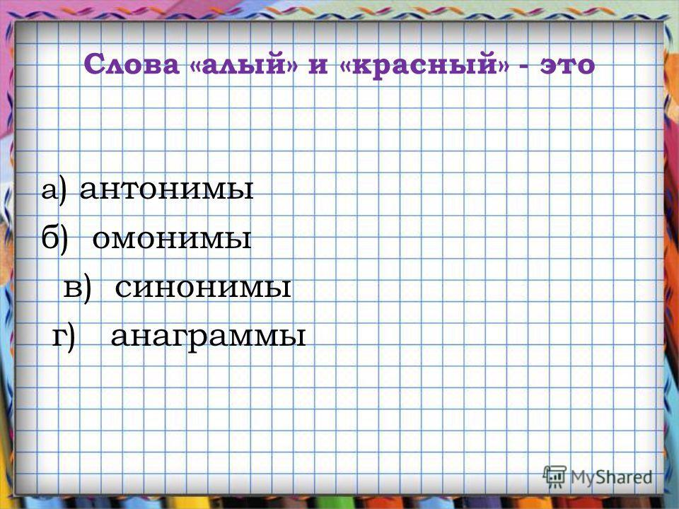 Слова «алый» и «красный» - это а ) антонимы б) омонимы в) синонимы г) анаграммы