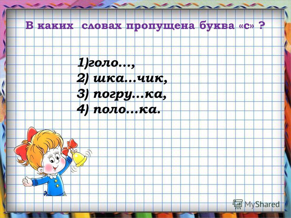 В каких словах пропущена буква «с» ? 1)голо…, 2) шкаф…чик, 3) погру…ка, 4) поло…ка.