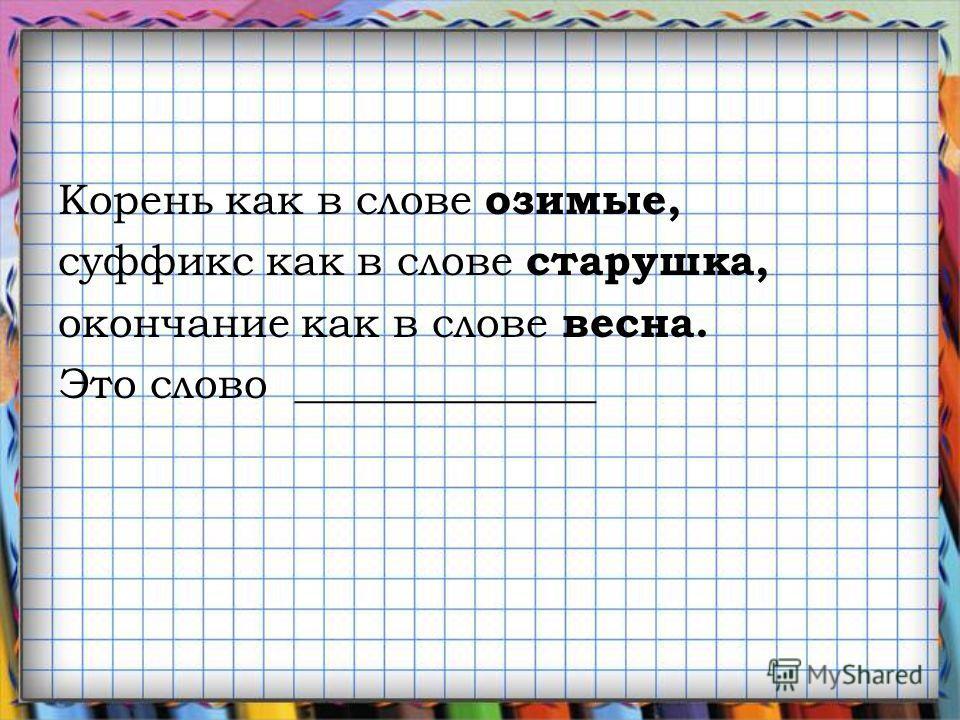 Корень как в слове озимые, суффикс как в слове старушкаф, окончание как в слове весна. Это слово ______________