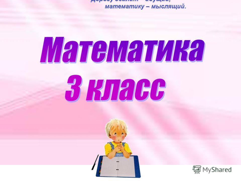 Дорогу осилит – идущий, Дорогу осилит – идущий, математику – мыслящий. математику – мыслящий.