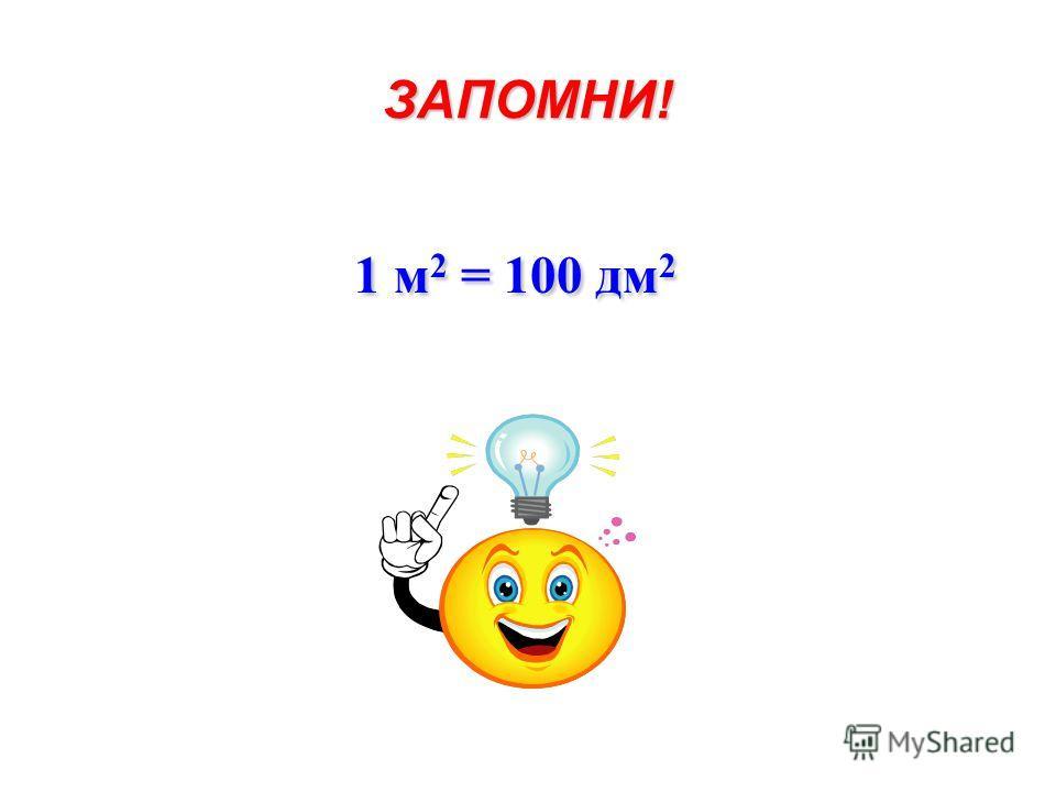 ЗАПОМНИ! 1 м 2 = 100 дм 2 1 м 2 = 100 дм 2
