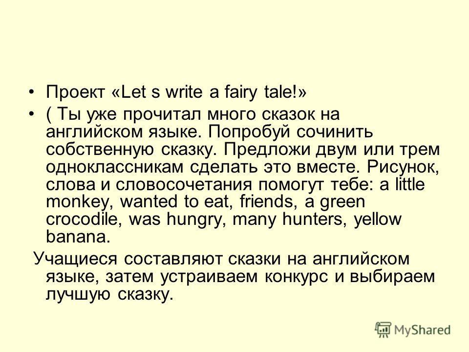 Проект «Let s write a fairy tale!» ( Ты уже прочитал много сказок на английском языке. Попробуй сочинить собственную сказку. Предложи двум или трем одноклассникам сделать это вместе. Рисунок, слова и словосочетания помогут тебе: a little monkey, want